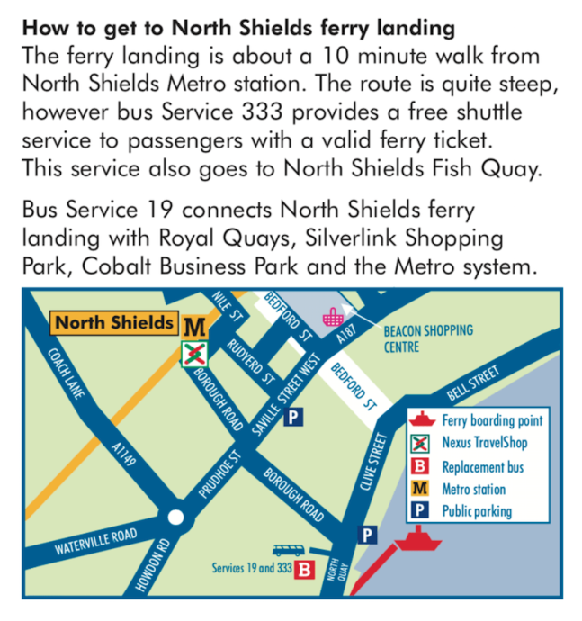 Map and Directions. How to get to North Shields Ferry landing.The ferry landing is about a 10 minute walk from North Shields Metro station. The route is quite steep, however bus Service 333 provides a free shuttle service to passengers with a valid ferry ticket. This service also goes to North Shields Fish Quay. Bus Service 19 connects North Shields ferry landing with Royal Quays, Silverlink Shopping Park, Cobalt Business Park and the Metro system.